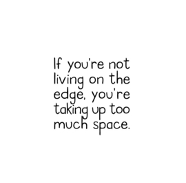 If you're not living on the edge. you're taking up too much space.