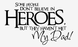 Some people don't believe in heroes but they haven't met my dad!