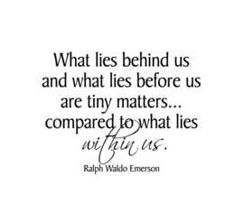 What lies behind us and what lies before us are tiny matters... compared to what lies within us. Ralpg Waldo Emerson