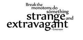 Break the monotomy, do something strange and extravagant - Emerson