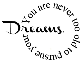Dreams are never to old to pursue your