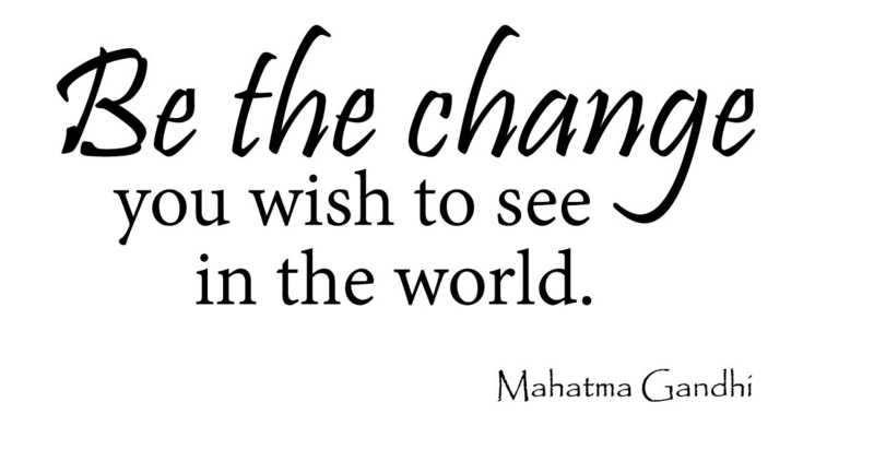 Be the change you wish to see in the world. Mahatma Gandhi