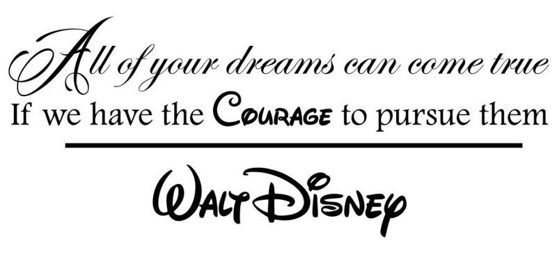 All of your dreams can come true if we have the courage to pursue them - Walt Disney