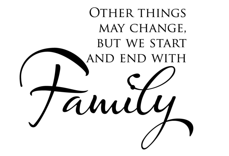 Other things may chanhe, but we start and end with family