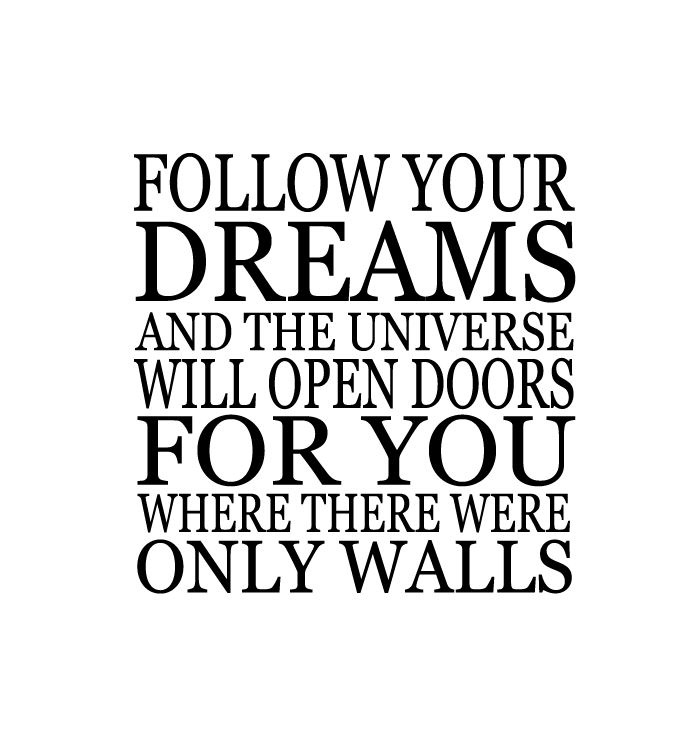 Follow your dreams and the universe will open doors for you where there were only walls