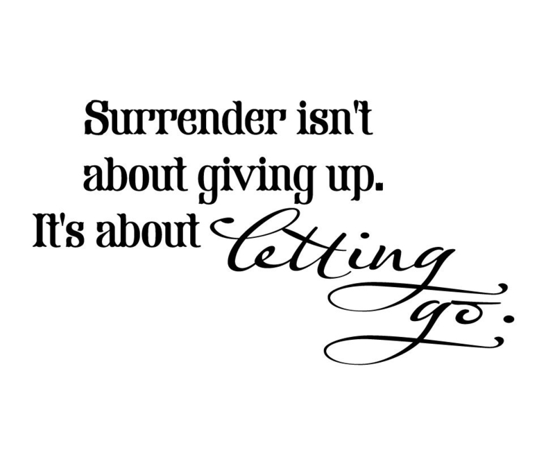 Surrender isn't about giving up. It's about letting go.