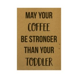 A6 - May your coffee be stronger than your toddler - Beezonder
