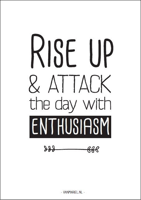 A5   Rise up & attack the day with enthusiasm
