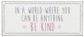 Tekstbord In a world where you can be anything ~ be kind ~