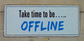 Tekstbord Take time to be... offline