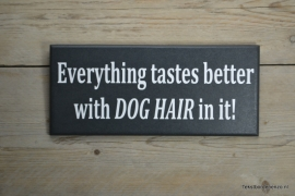 Tekstbord Everything tastes better with dog hair in it!