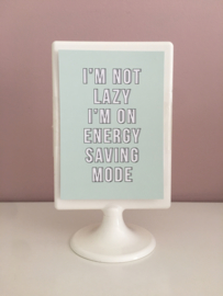 I'm not lazy I'm on energy saving mode!