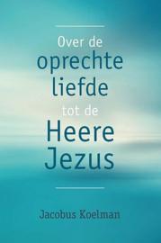 KOELMAN, Jacobus - Over de oprechte liefde tot de Heere Jezus