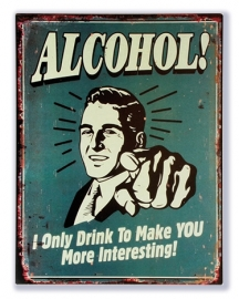Alcohol - I only drink to make you more interesting