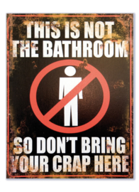 This is not the bathroom so don't bring your crap here