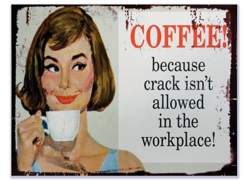 Coffee because crack isn't allowed in the workplace
