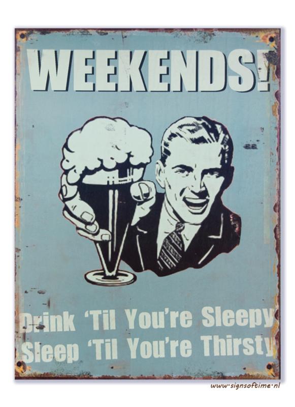 Weekends! Drink 'til you're sleepy - Sleep 'til you're thirsty