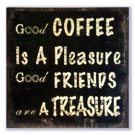 Good coffee is a pleasure - Good friends are a treasure