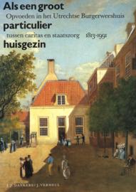Als een groot particulier huisgezin - Opvoeden in het Utrechtse Burgerweeshuis tussen caritas en staatszorg 1813-1991