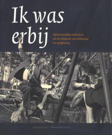 Ik was erbij - Opmerkelijke verhalen uit de historie van Alkmaar en omgeving