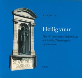 Heilig vuur - Het St. Antonius Ziekenhuis te Utrecht/Nieuwegein 1910-2000