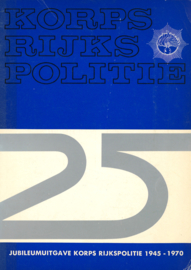 Korps Rijkspolitie 25 jaar - Jubileumuitgave Rijkspolitie 1945-1970
