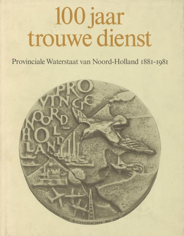 100 jaar trouwe dienst - Provinciale Waterstaat van Noord-Holland 1881-1981
