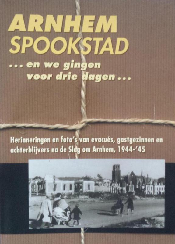Arnhem spookstad - Herinneringen en foto's van evacués, gastgezinnen en achterblijvers na de Slag om Arnhem, 1944-'45