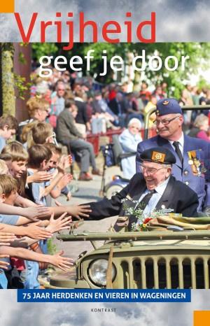 Vrijheid geef je door - 75 jaar herdenken en vieren in Wageningen (2e-hands)
