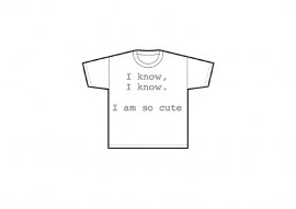 """Tshirt """"I know, I know. I am so cute"""""""