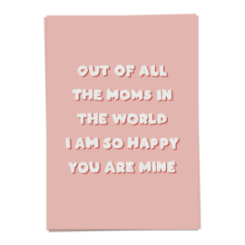 Out of all the moms in the world I am so happy you are mine - kaartje