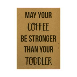 Ansichtkaart - May your coffee be stronger than your toddler