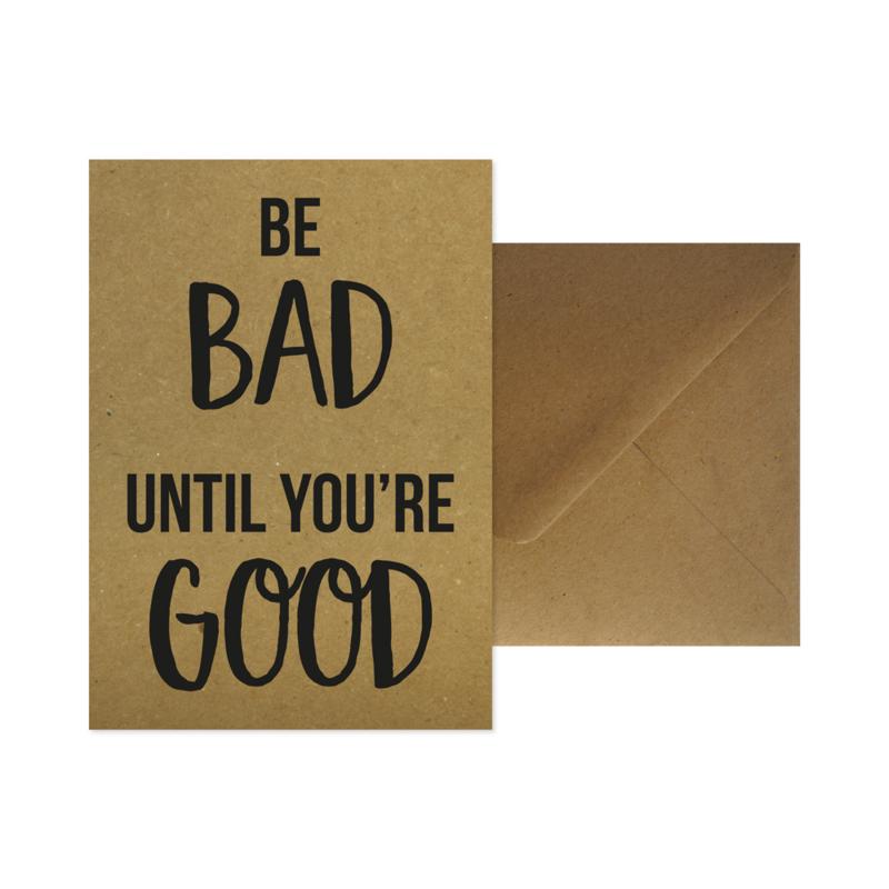 Wenskaart - Be bad until you're good