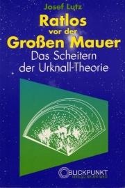 Ratlos vor der Groβen Mauer. Das Scheitern der Urknall-Theorie - schrijver: Josef Lutz.