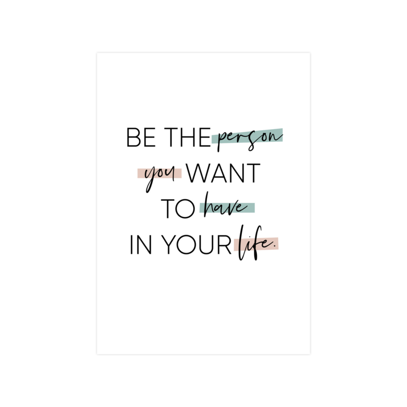 A4 POSTER 'BE THE PERSON YOU WANT TO HAVE IN YOUR LIFE'