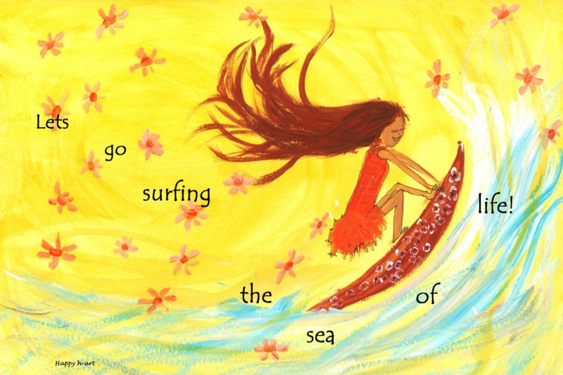 Lets go surfing the sea of life!