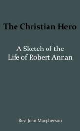 The Christian Hero: A Sketch of the Life of Robert Annan - John Macpherson