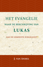 Het Evangelie naar de beschrijving van Lukas - aan de gemeente toegelicht - J. van Andel