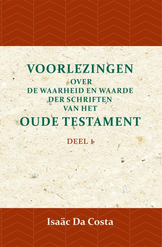 Voorlezingen over de waarheid en waarde der Schriften van het Oude Testament 1 - Deel 1 - Isaäc Da Costa