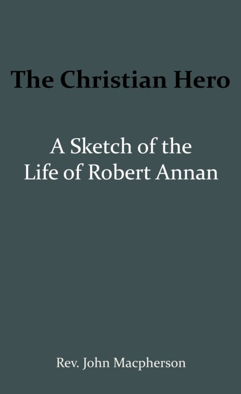 The Christian Hero: A Sketch of the Life of Robert Annan - John Macpherson