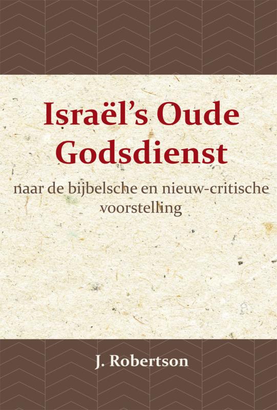 Israël's Oude Godsdienst - naar de bijbelsche en nieuw-critische voorstelling - J. Robertson