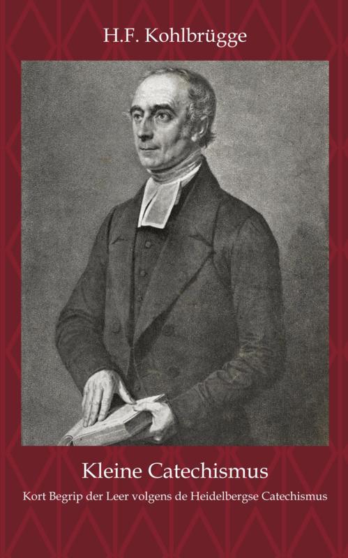 Kleine Cathechismus - Kort Begrijp der leer volgens den Heidelbergschen Catechismus - H.F. Kohlbrügge