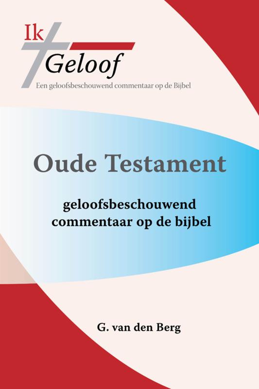 Ik Geloof - een geloofsbeschouwend commentaar op de Bijbel - G. van den Berg