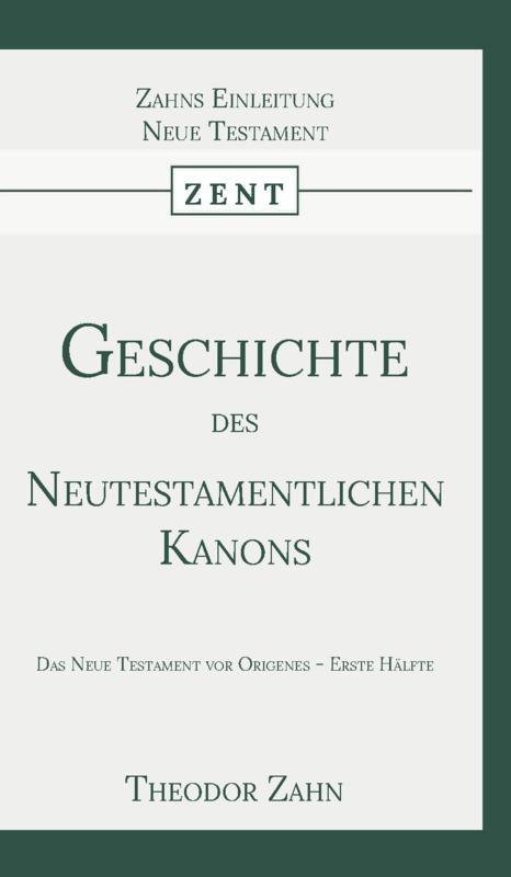 Geschichte des Neutestamentlichen Kanons 1 - Das Neue Testament vor Origenes - Erste Hälfte - Theodor Zahn