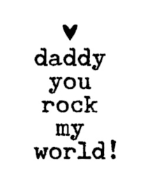 daddy you rock my world!