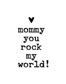 Mommy you rock my world! (1)