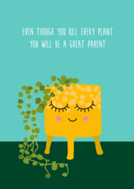 kaart, even though you kill every plant, you will be a great parent