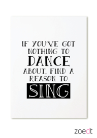IF YOU'VE GOT NOTHING TO DANCE ABOUT, FIND A REASON TO SING