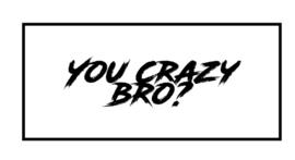 You Crazy Bro?