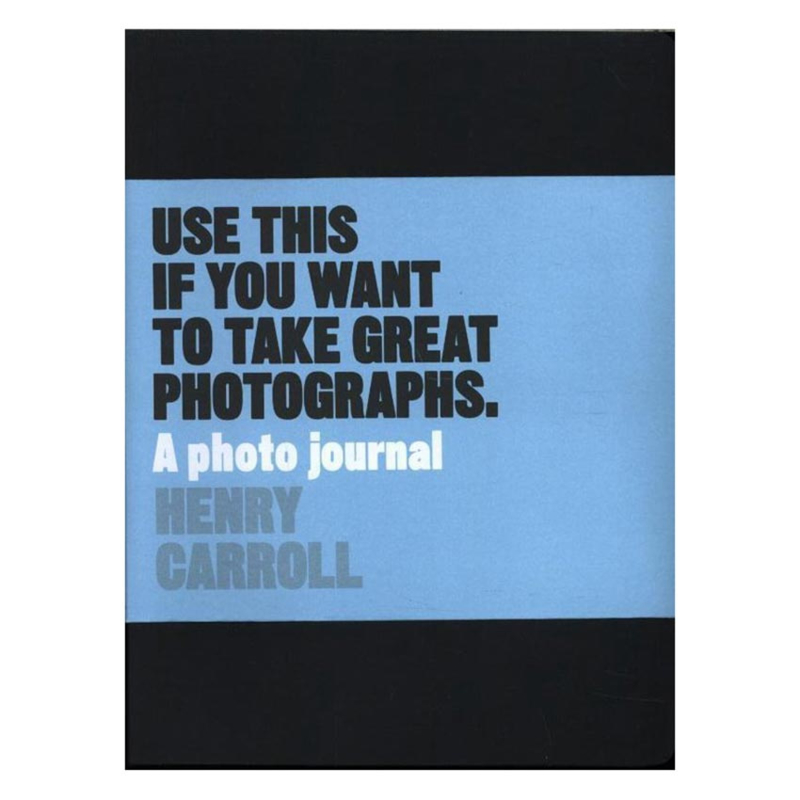 Use This if You Want to Take Great Photographs - Henry Carroll